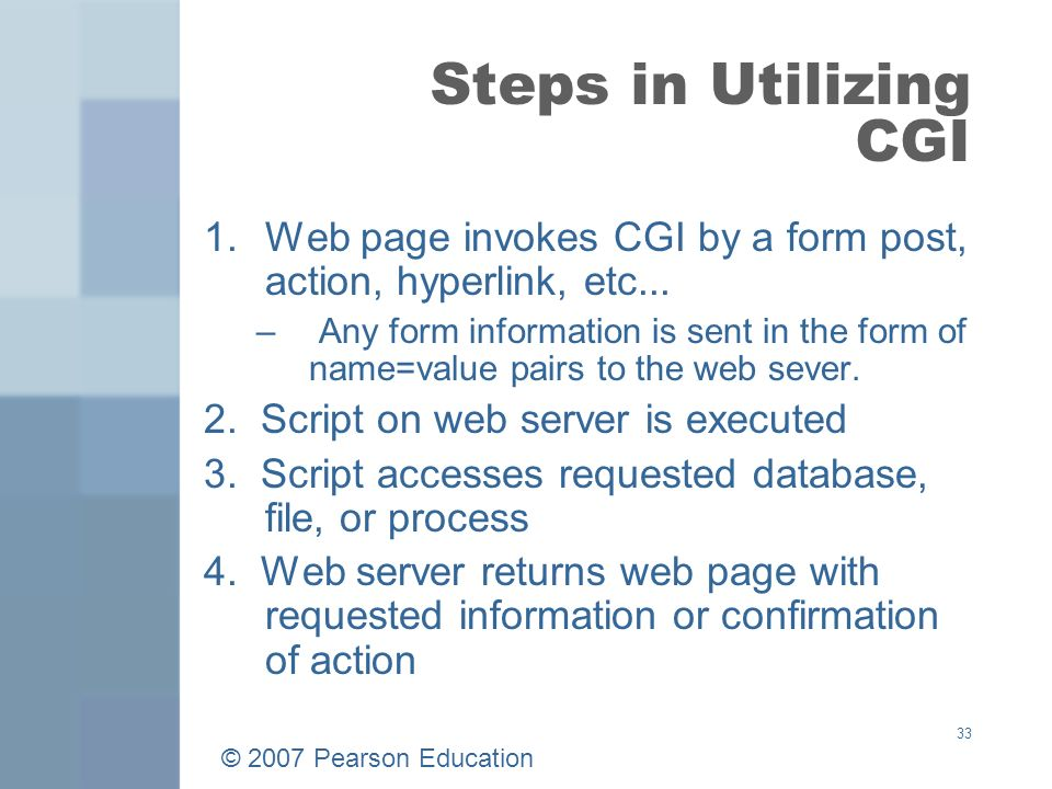 © 2007 Pearson Education 33 Steps in Utilizing CGI 1.Web page invokes CGI by a form post, action, hyperlink, etc...