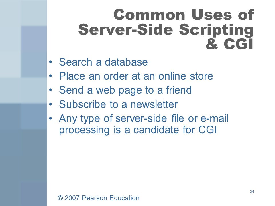 © 2007 Pearson Education 34 Common Uses of Server-Side Scripting & CGI Search a database Place an order at an online store Send a web page to a friend Subscribe to a newsletter Any type of server-side file or  processing is a candidate for CGI