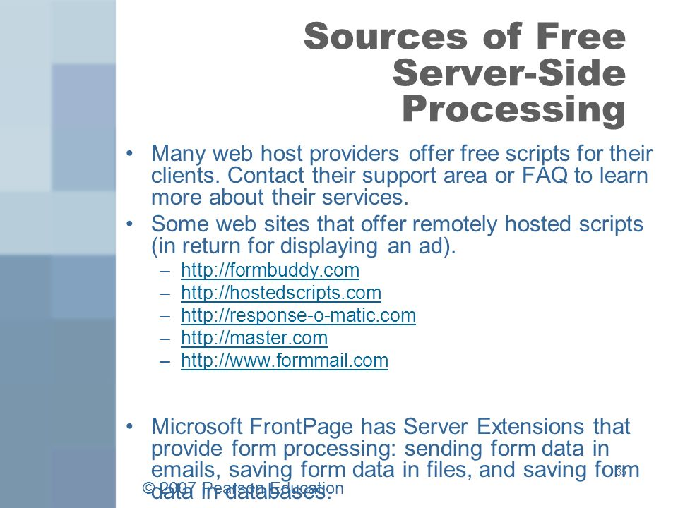 © 2007 Pearson Education 35 Sources of Free Server-Side Processing Many web host providers offer free scripts for their clients.