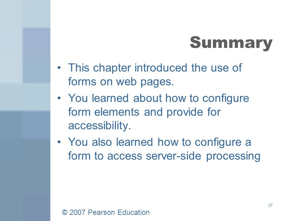 © 2007 Pearson Education 37 Summary This chapter introduced the use of forms on web pages.
