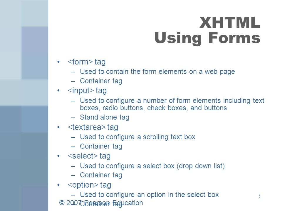 © 2007 Pearson Education 5 XHTML Using Forms tag –Used to contain the form elements on a web page –Container tag tag –Used to configure a number of form elements including text boxes, radio buttons, check boxes, and buttons –Stand alone tag tag –Used to configure a scrolling text box –Container tag tag –Used to configure a select box (drop down list) –Container tag tag –Used to configure an option in the select box –Container tag