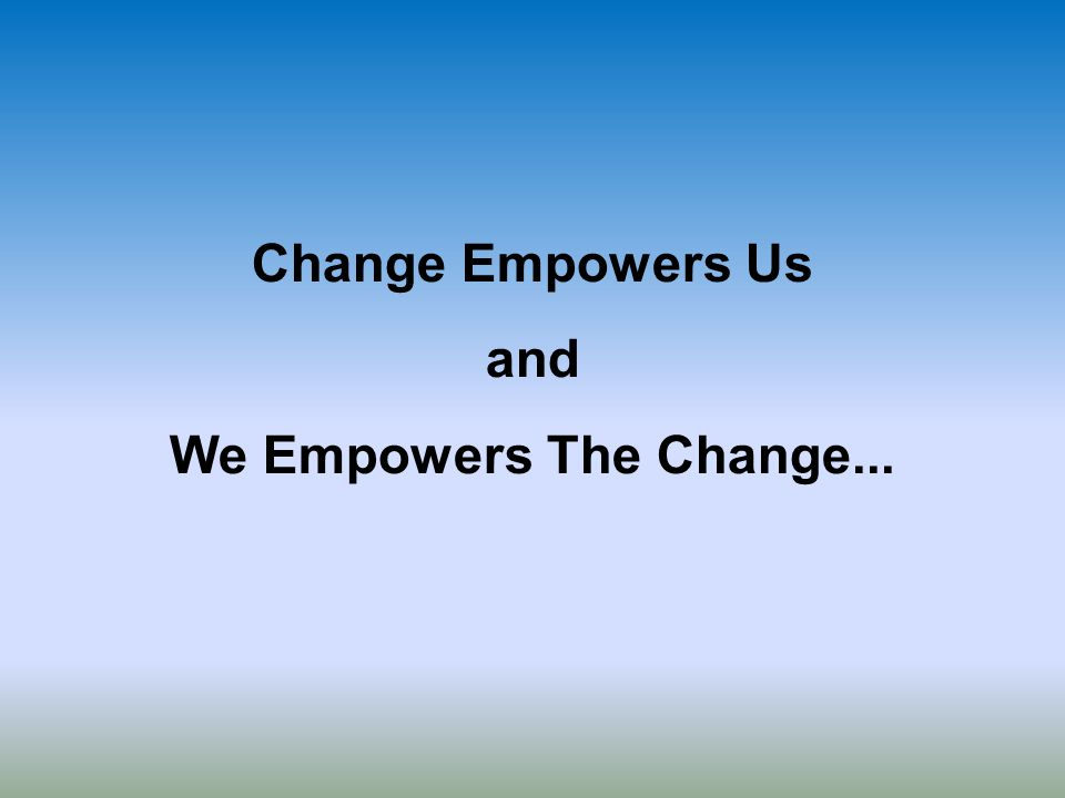 Change Empowers Us and We Empowers The Change...