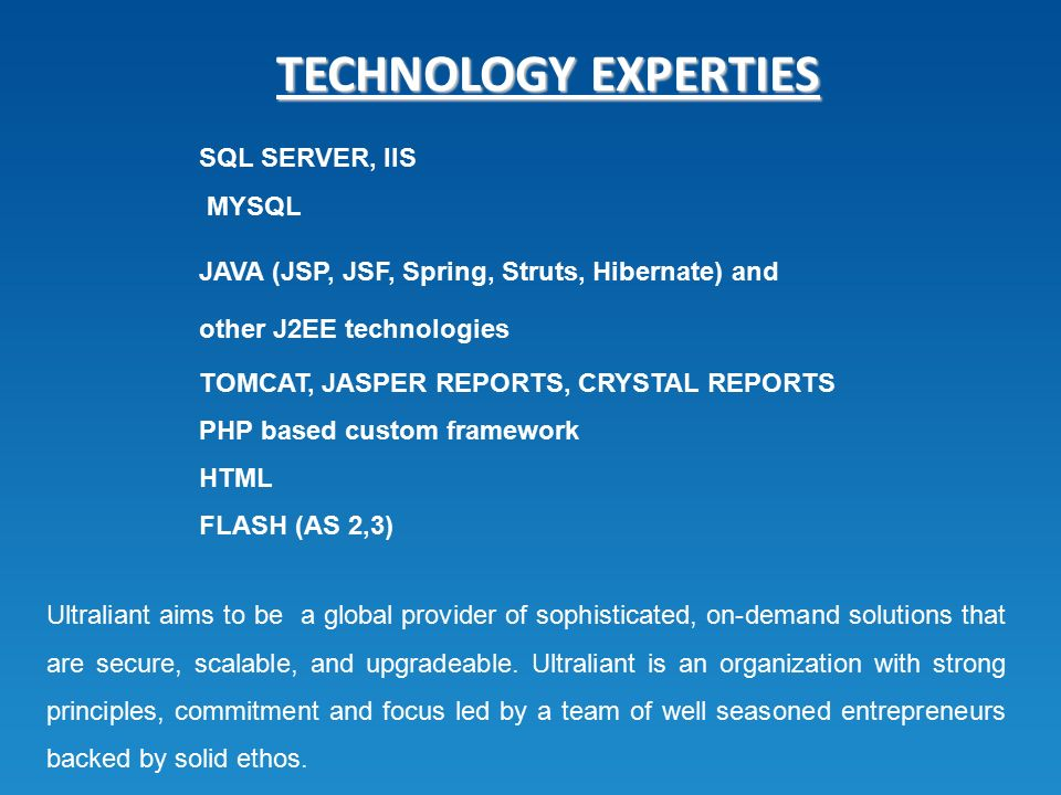 TECHNOLOGY EXPERTIES SQL SERVER, IIS MYSQL JAVA (JSP, JSF, Spring, Struts, Hibernate) and other J2EE technologies TOMCAT, JASPER REPORTS, CRYSTAL REPORTS PHP based custom framework HTML FLASH (AS 2,3) Ultraliant aims to be a global provider of sophisticated, on-demand solutions that are secure, scalable, and upgradeable.