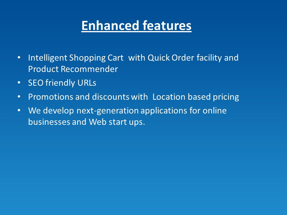 Enhanced features Intelligent Shopping Cart with Quick Order facility and Product Recommender SEO friendly URLs Promotions and discounts with Location based pricing We develop next-generation applications for online businesses and Web start ups.