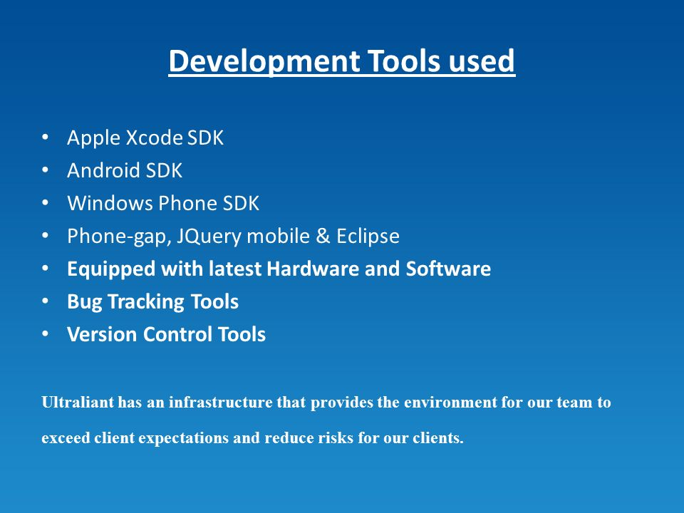 Development Tools used Apple Xcode SDK Android SDK Windows Phone SDK Phone-gap, JQuery mobile & Eclipse Equipped with latest Hardware and Software Bug Tracking Tools Version Control Tools Ultraliant has an infrastructure that provides the environment for our team to exceed client expectations and reduce risks for our clients.
