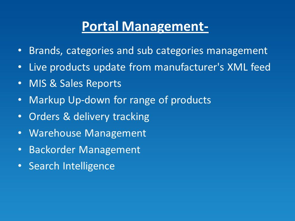 Portal Management- Brands, categories and sub categories management Live products update from manufacturer s XML feed MIS & Sales Reports Markup Up-down for range of products Orders & delivery tracking Warehouse Management Backorder Management Search Intelligence