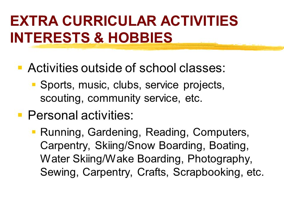 EXTRA CURRICULAR ACTIVITIES INTERESTS & HOBBIES  Activities outside of school classes:  Sports, music, clubs, service projects, scouting, community service, etc.