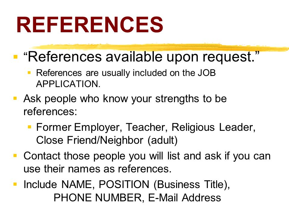 REFERENCES  References available upon request.  References are usually included on the JOB APPLICATION.