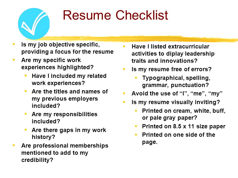 Resume Checklist  Is my job objective specific, providing a focus for the resume  Are my specific work experiences highlighted.