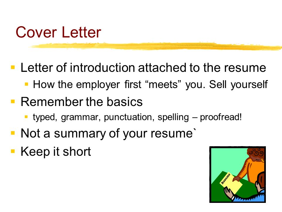 Cover Letter  Letter of introduction attached to the resume  How the employer first meets you.