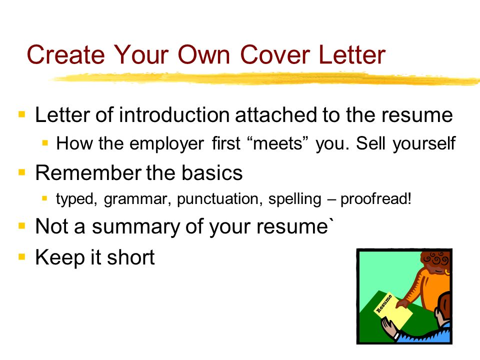 Create Your Own Cover Letter  Letter of introduction attached to the resume  How the employer first meets you.