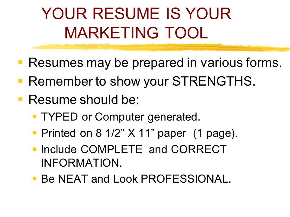 YOUR RESUME IS YOUR MARKETING TOOL  Resumes may be prepared in various forms.