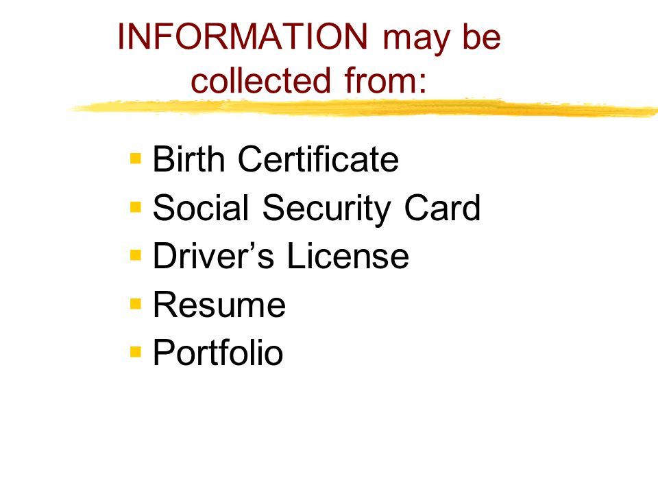 INFORMATION may be collected from:  Birth Certificate  Social Security Card  Driver's License  Resume  Portfolio