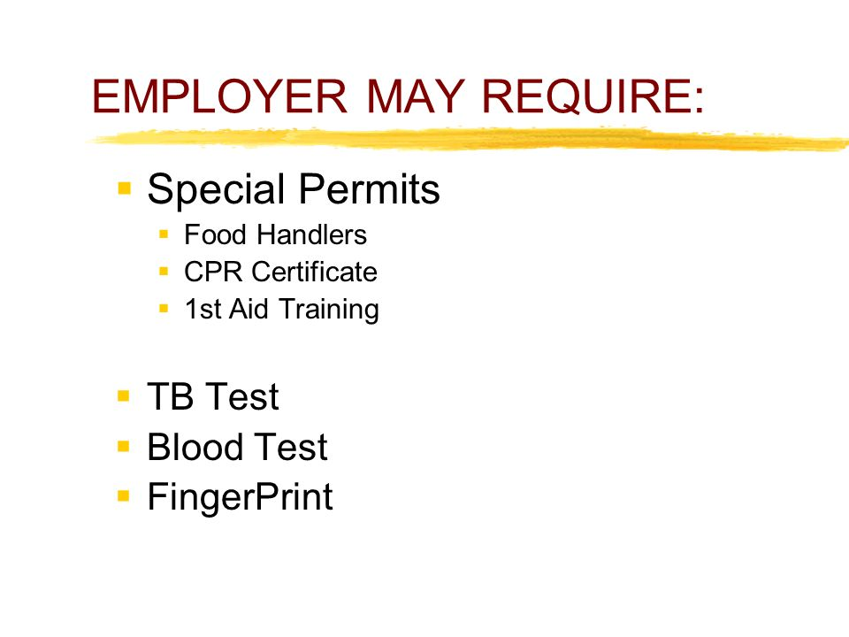 EMPLOYER MAY REQUIRE:  Special Permits  Food Handlers  CPR Certificate  1st Aid Training  TB Test  Blood Test  FingerPrint