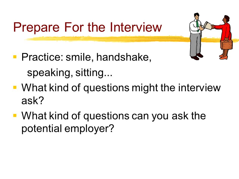 Prepare For the Interview  Practice: smile, handshake, speaking, sitting...