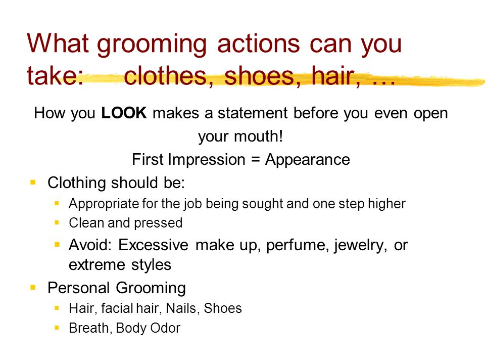 What grooming actions can you take: clothes, shoes, hair, … How you LOOK makes a statement before you even open your mouth.