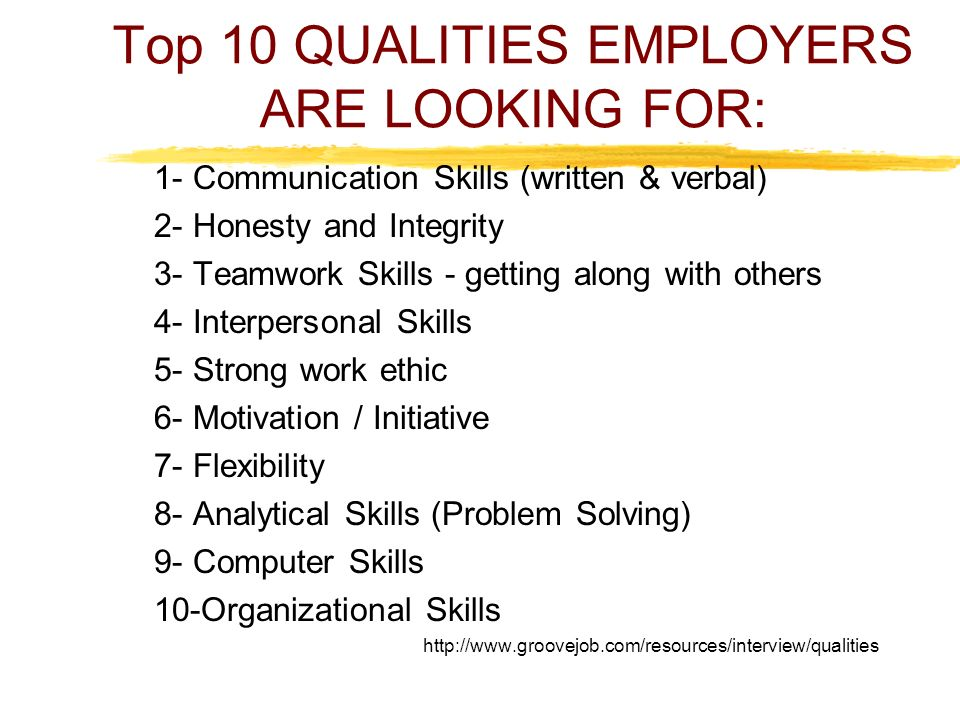 Top 10 QUALITIES EMPLOYERS ARE LOOKING FOR: 1- Communication Skills (written & verbal) 2- Honesty and Integrity 3- Teamwork Skills - getting along with others 4- Interpersonal Skills 5- Strong work ethic 6- Motivation / Initiative 7- Flexibility 8- Analytical Skills (Problem Solving) 9- Computer Skills 10-Organizational Skills