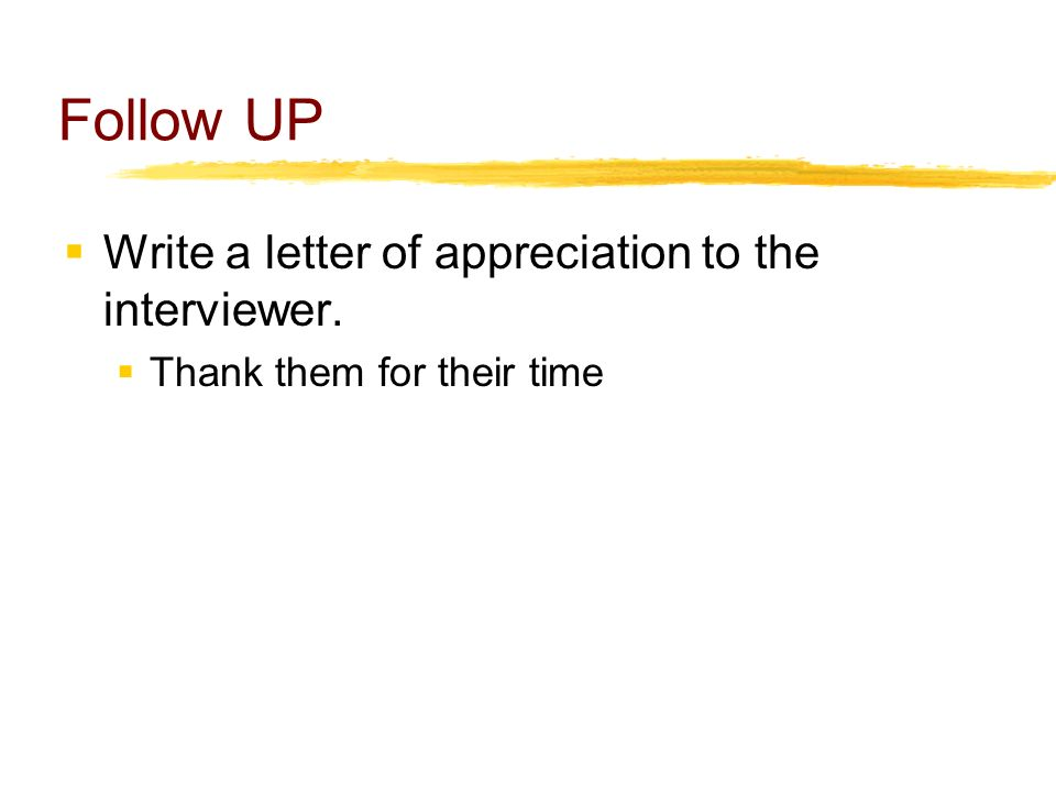 Follow UP  Write a letter of appreciation to the interviewer.  Thank them for their time