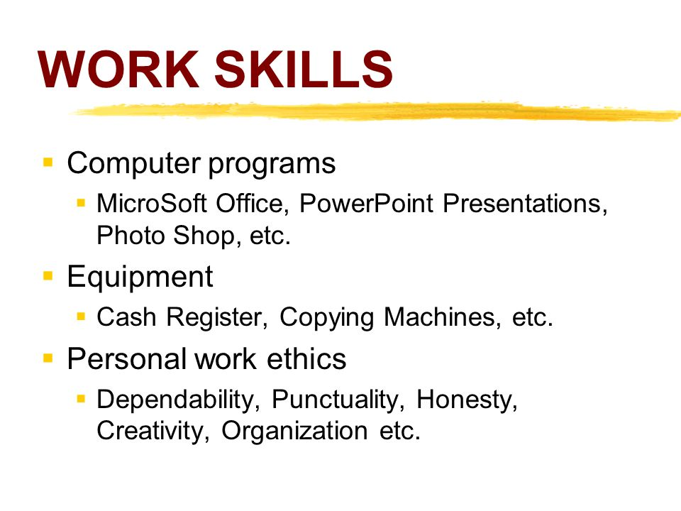 WORK SKILLS  Computer programs  MicroSoft Office, PowerPoint Presentations, Photo Shop, etc.