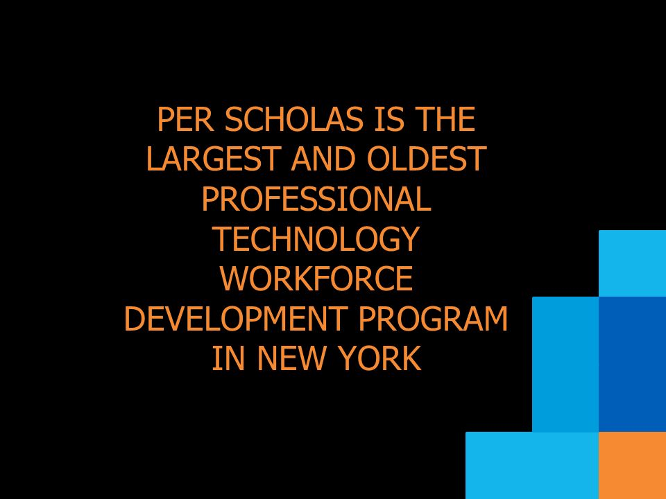 PER SCHOLAS IS THE LARGEST AND OLDEST PROFESSIONAL TECHNOLOGY WORKFORCE DEVELOPMENT PROGRAM IN NEW YORK