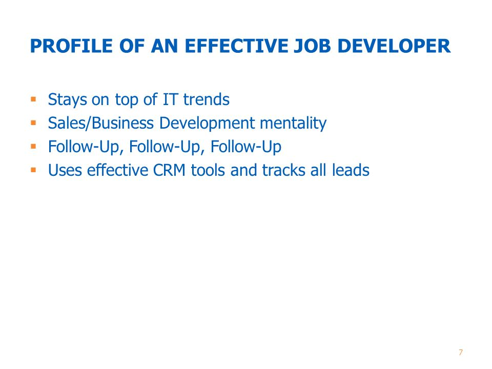 PROFILE OF AN EFFECTIVE JOB DEVELOPER  Stays on top of IT trends  Sales/Business Development mentality  Follow-Up, Follow-Up, Follow-Up  Uses effective CRM tools and tracks all leads 7