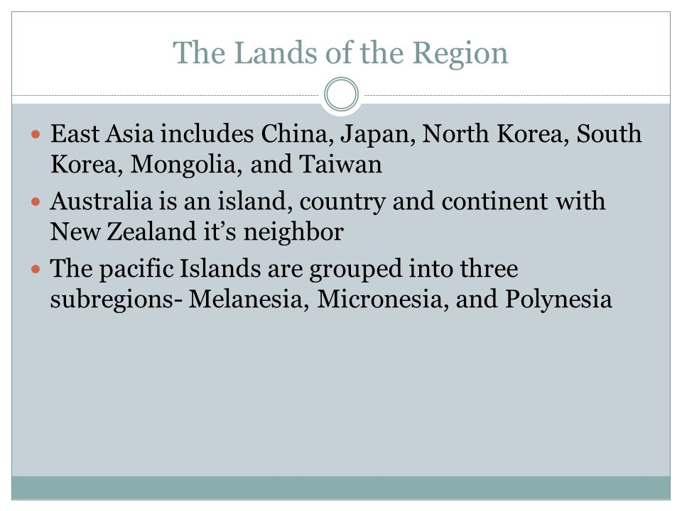 The Lands of the Region East Asia includes China, Japan, North Korea, South Korea, Mongolia, and Taiwan Australia is an island, country and continent with New Zealand it's neighbor The pacific Islands are grouped into three subregions- Melanesia, Micronesia, and Polynesia