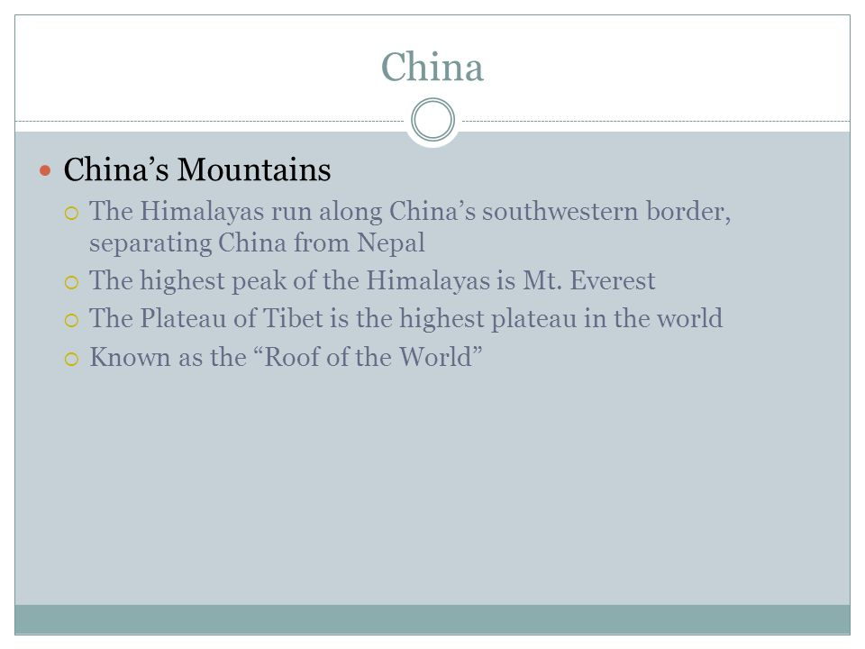 China China's Mountains  The Himalayas run along China's southwestern border, separating China from Nepal  The highest peak of the Himalayas is Mt.