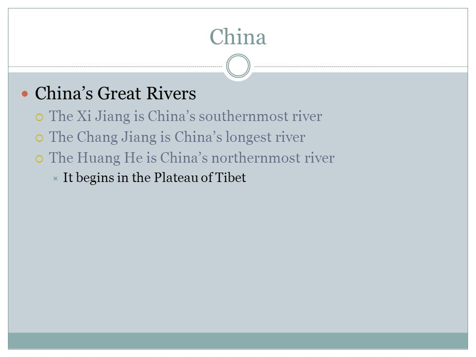 China China's Great Rivers  The Xi Jiang is China's southernmost river  The Chang Jiang is China's longest river  The Huang He is China's northernmost river  It begins in the Plateau of Tibet