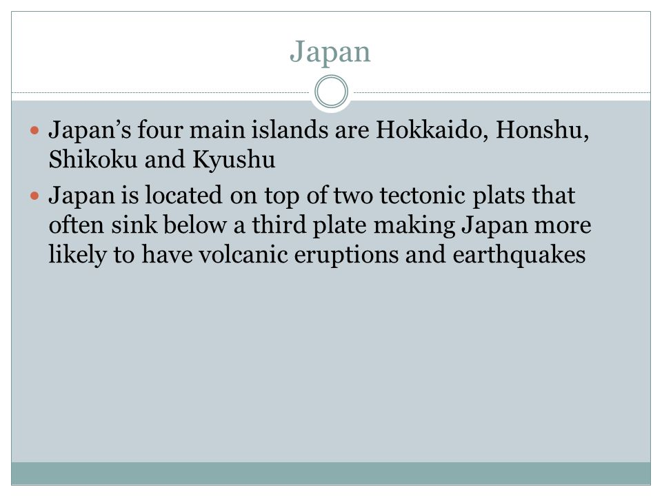 Japan Japan's four main islands are Hokkaido, Honshu, Shikoku and Kyushu Japan is located on top of two tectonic plats that often sink below a third plate making Japan more likely to have volcanic eruptions and earthquakes