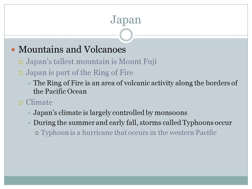 Japan Mountains and Volcanoes  Japan's tallest mountain is Mount Fuji  Japan is part of the Ring of Fire  The Ring of Fire is an area of volcanic activity along the borders of the Pacific Ocean  Climate  Japan's climate is largely controlled by monsoons  During the summer and early fall, storms called Typhoons occur Typhoon is a hurricane that occurs in the western Pacific
