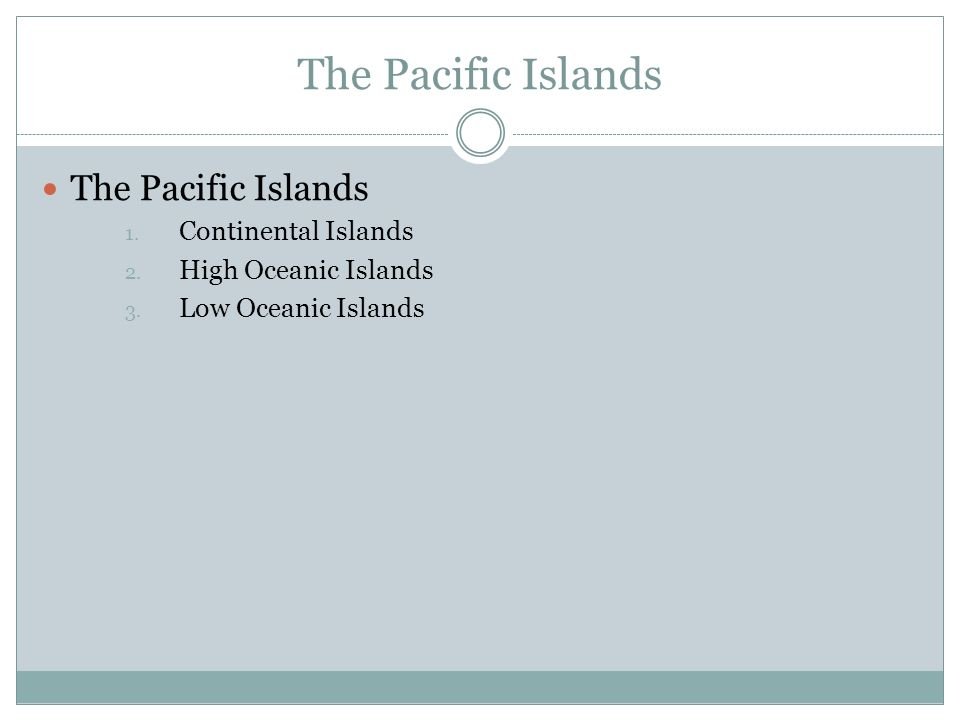 The Pacific Islands 1. Continental Islands 2. High Oceanic Islands 3. Low Oceanic Islands