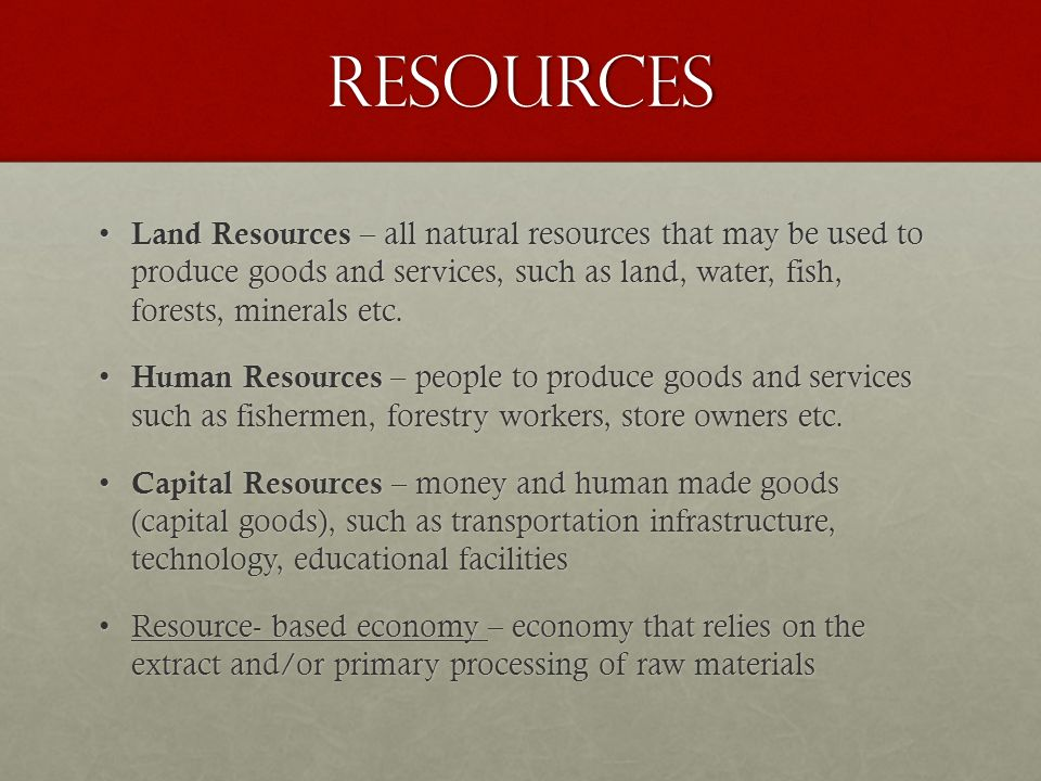 Resources Land Resources – all natural resources that may be used to produce goods and services, such as land, water, fish, forests, minerals etc.
