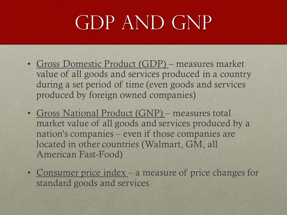 GDP and GNP Gross Domestic Product (GDP) – measures market value of all goods and services produced in a country during a set period of time (even goods and services produced by foreign owned companies)Gross Domestic Product (GDP) – measures market value of all goods and services produced in a country during a set period of time (even goods and services produced by foreign owned companies) Gross National Product (GNP) – measures total market value of all goods and services produced by a nation's companies – even if those companies are located in other countries (Walmart, GM, all American Fast-Food)Gross National Product (GNP) – measures total market value of all goods and services produced by a nation's companies – even if those companies are located in other countries (Walmart, GM, all American Fast-Food) Consumer price index – a measure of price changes for standard goods and servicesConsumer price index – a measure of price changes for standard goods and services