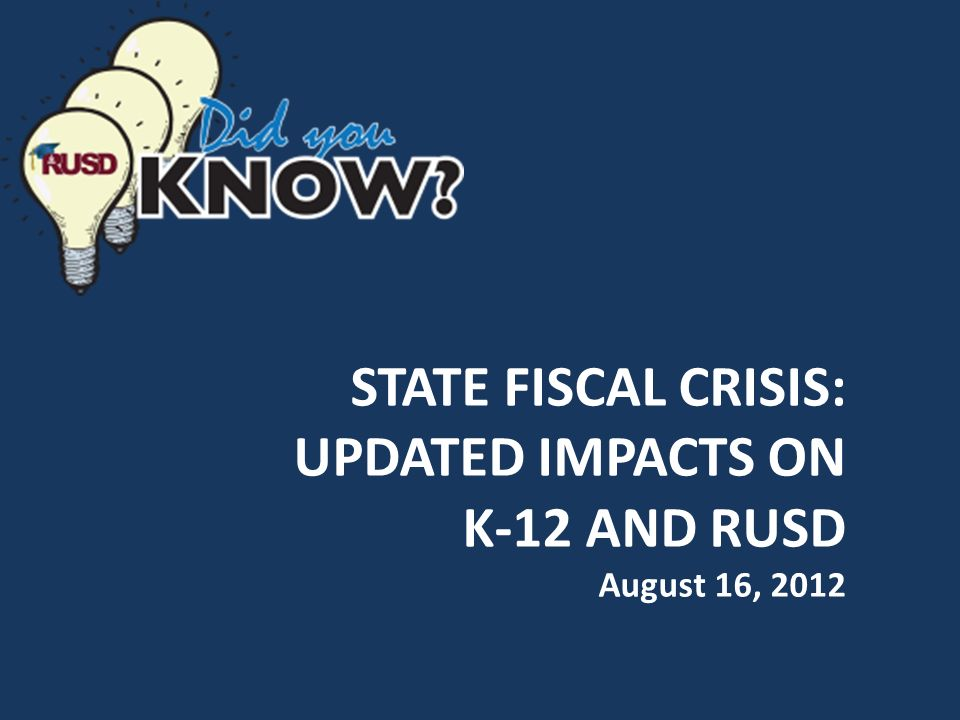 STATE FISCAL CRISIS: UPDATED IMPACTS ON K-12 AND RUSD August 16, 2012