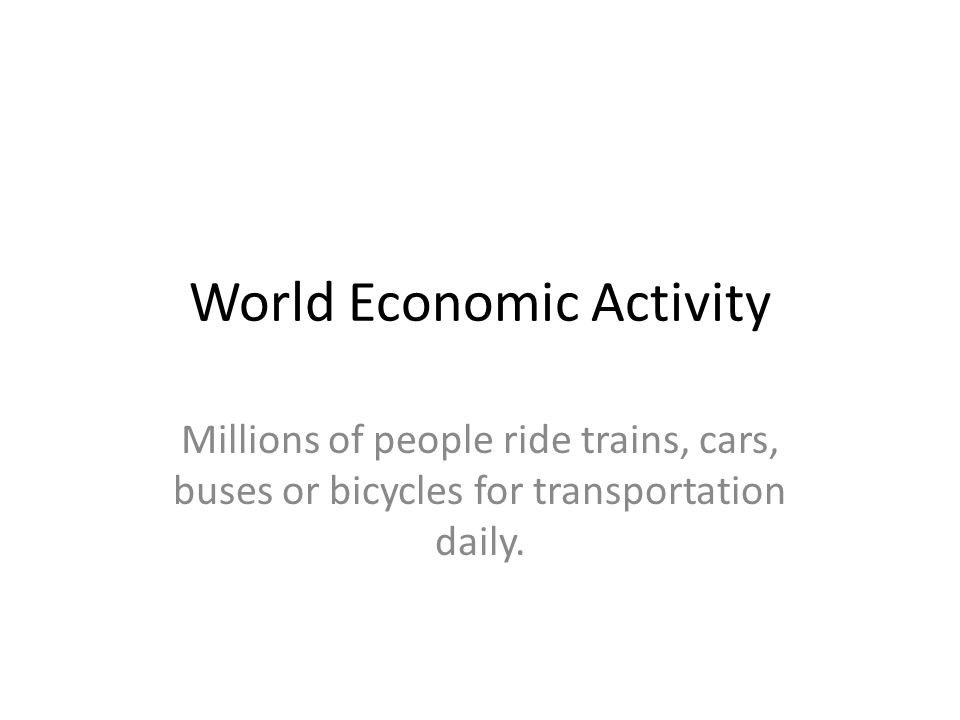 World Economic Activity Millions of people ride trains, cars, buses or bicycles for transportation daily.