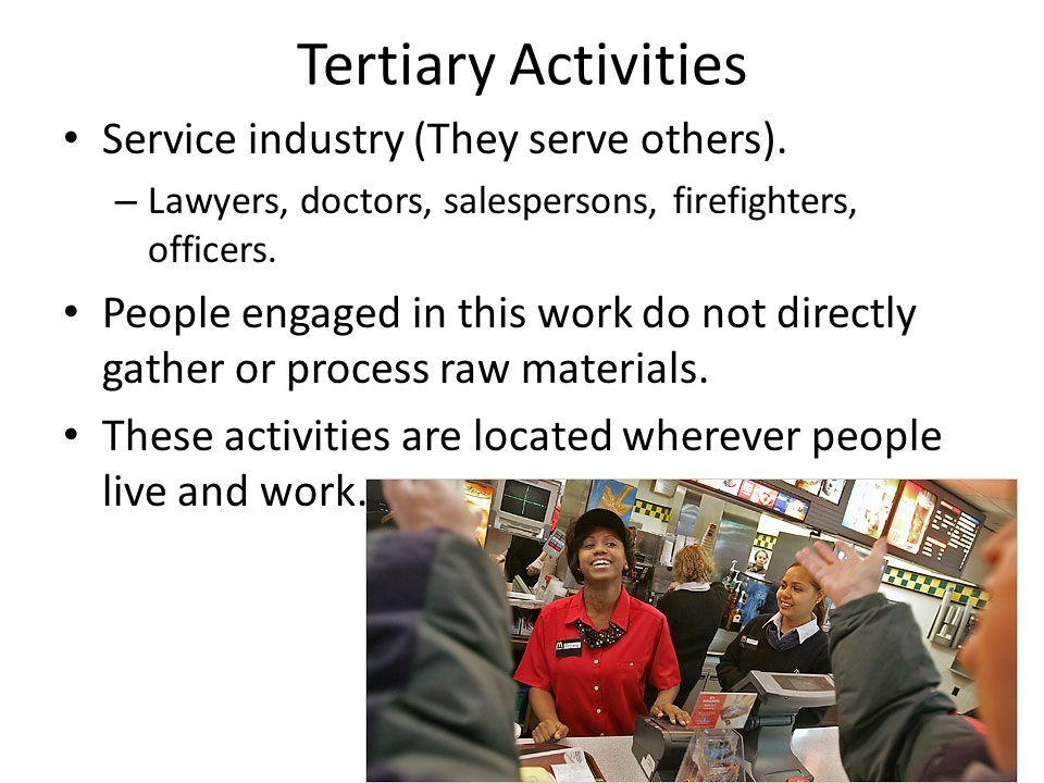 Tertiary Activities Service industry (They serve others).