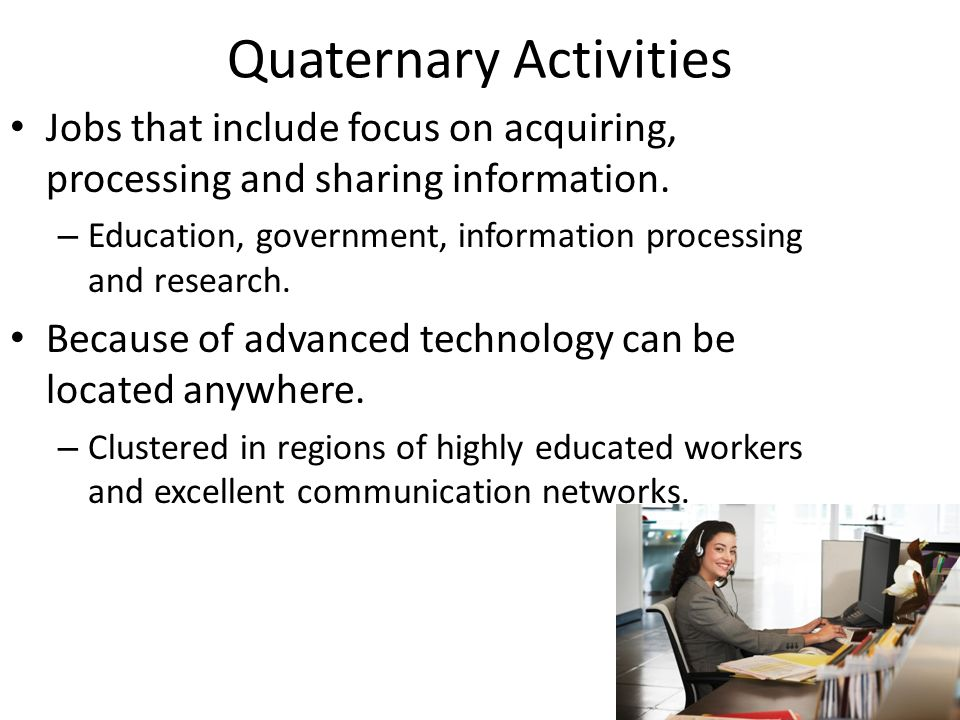 Quaternary Activities Jobs that include focus on acquiring, processing and sharing information.