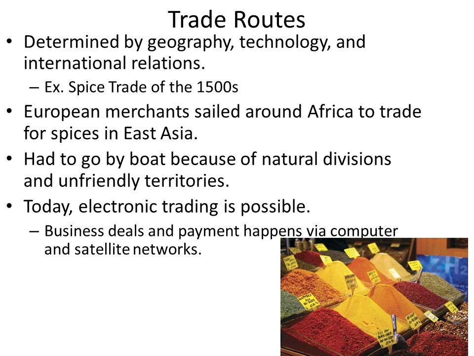 Trade Routes Determined by geography, technology, and international relations.