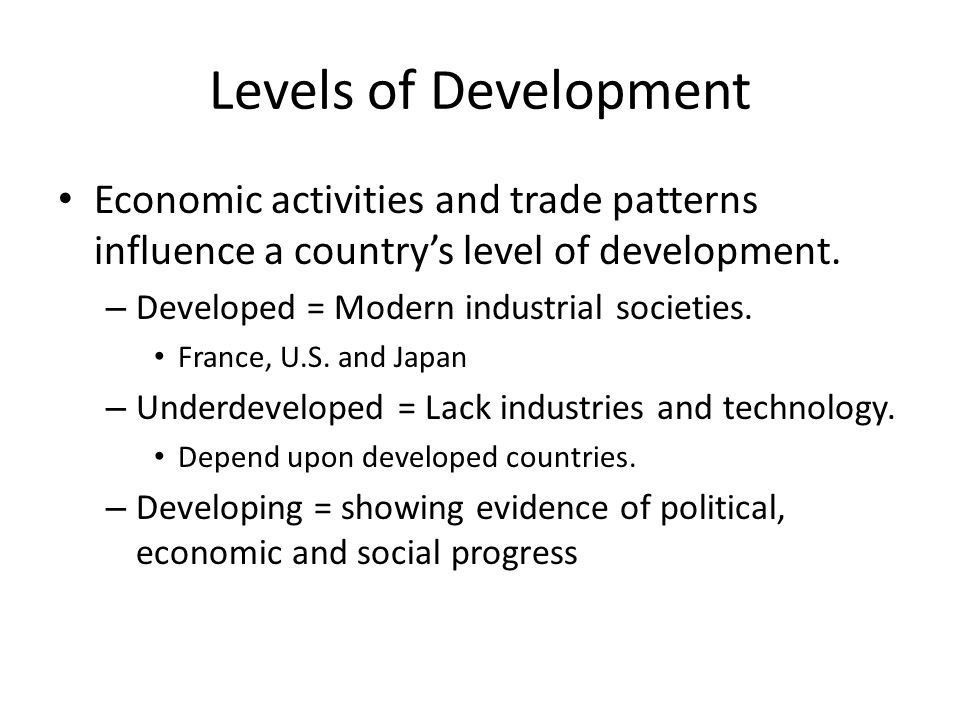 Levels of Development Economic activities and trade patterns influence a country's level of development.