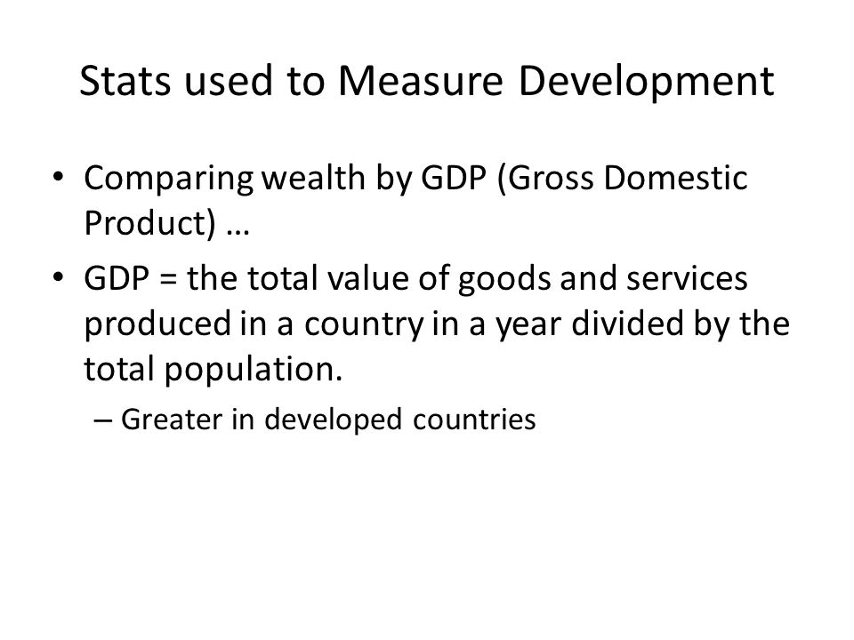 Stats used to Measure Development Comparing wealth by GDP (Gross Domestic Product) … GDP = the total value of goods and services produced in a country in a year divided by the total population.