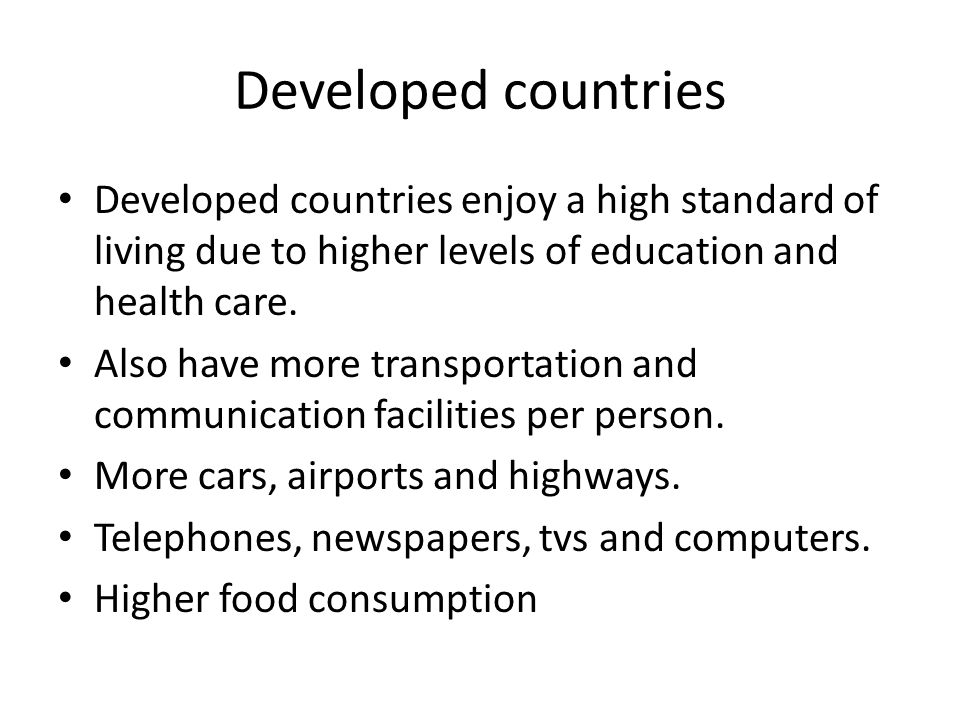 Developed countries Developed countries enjoy a high standard of living due to higher levels of education and health care.