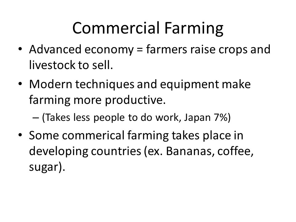 Commercial Farming Advanced economy = farmers raise crops and livestock to sell.