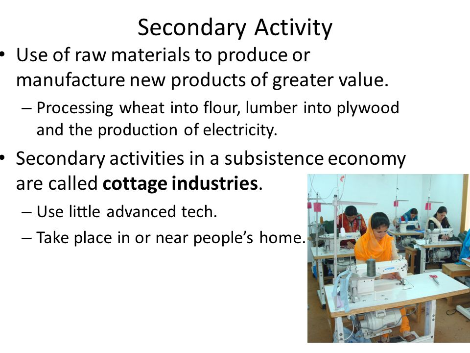 Secondary Activity Use of raw materials to produce or manufacture new products of greater value.