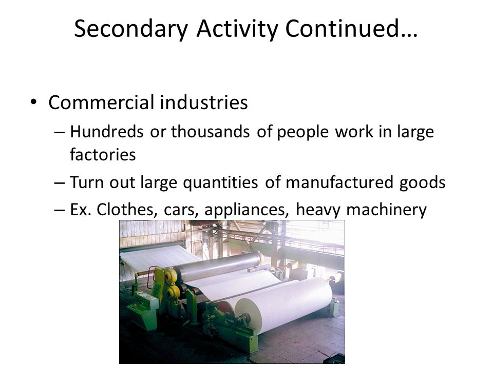 Secondary Activity Continued… Commercial industries – Hundreds or thousands of people work in large factories – Turn out large quantities of manufactured goods – Ex.