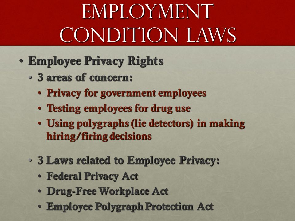 Employment Condition Laws Employee Privacy Rights Employee Privacy Rights 3 areas of concern: 3 areas of concern: Privacy for government employees Privacy for government employees Testing employees for drug use Testing employees for drug use Using polygraphs (lie detectors) in making hiring/firing decisions Using polygraphs (lie detectors) in making hiring/firing decisions 3 Laws related to Employee Privacy: 3 Laws related to Employee Privacy: Federal Privacy Act Federal Privacy Act Drug-Free Workplace Act Drug-Free Workplace Act Employee Polygraph Protection Act Employee Polygraph Protection Act