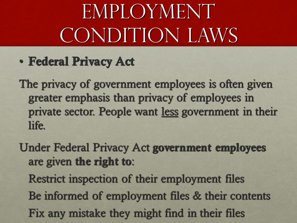 Employment Condition Laws Federal Privacy Act Federal Privacy Act The privacy of government employees is often given greater emphasis than privacy of employees in private sector.