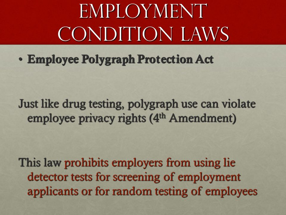 Employment Condition Laws Employee Polygraph Protection Act Employee Polygraph Protection Act Just like drug testing, polygraph use can violate employee privacy rights (4 th Amendment) This law prohibits employers from using lie detector tests for screening of employment applicants or for random testing of employees