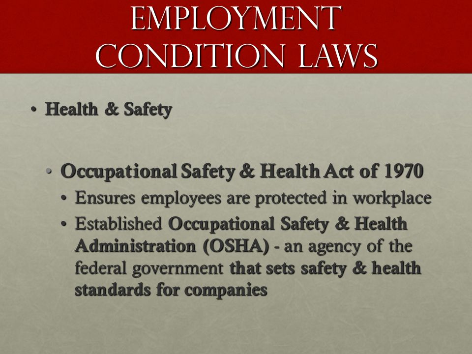 Employment Condition Laws Health & Safety Health & Safety Occupational Safety & Health Act of 1970 Occupational Safety & Health Act of 1970 Ensures employees are protected in workplaceEnsures employees are protected in workplace Established Occupational Safety & Health Administration (OSHA) - an agency of the federal government that sets safety & health standards for companiesEstablished Occupational Safety & Health Administration (OSHA) - an agency of the federal government that sets safety & health standards for companies