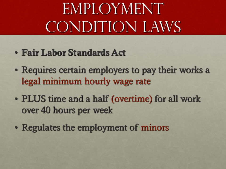 Employment Condition Laws Fair Labor Standards Act Fair Labor Standards Act Requires certain employers to pay their works a legal minimum hourly wage rateRequires certain employers to pay their works a legal minimum hourly wage rate PLUS time and a half (overtime) for all work over 40 hours per weekPLUS time and a half (overtime) for all work over 40 hours per week Regulates the employment of minorsRegulates the employment of minors