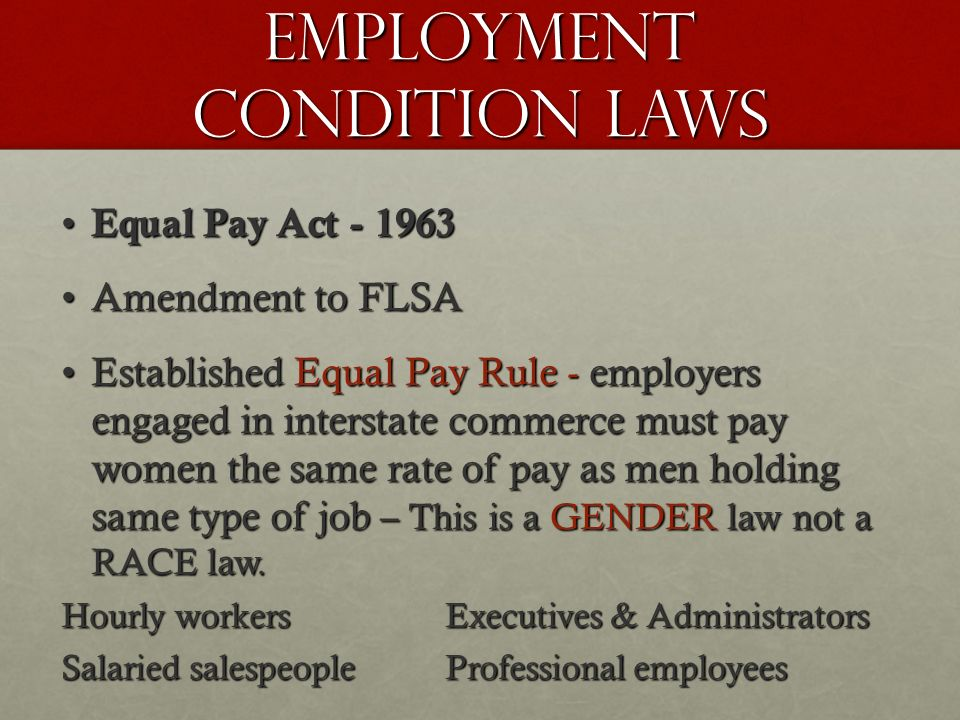 Equal Pay Act Equal Pay Act Amendment to FLSAAmendment to FLSA Established Equal Pay Rule - employers engaged in interstate commerce must pay women the same rate of pay as men holding same type of job – This is a GENDER law not a RACE law.Established Equal Pay Rule - employers engaged in interstate commerce must pay women the same rate of pay as men holding same type of job – This is a GENDER law not a RACE law.